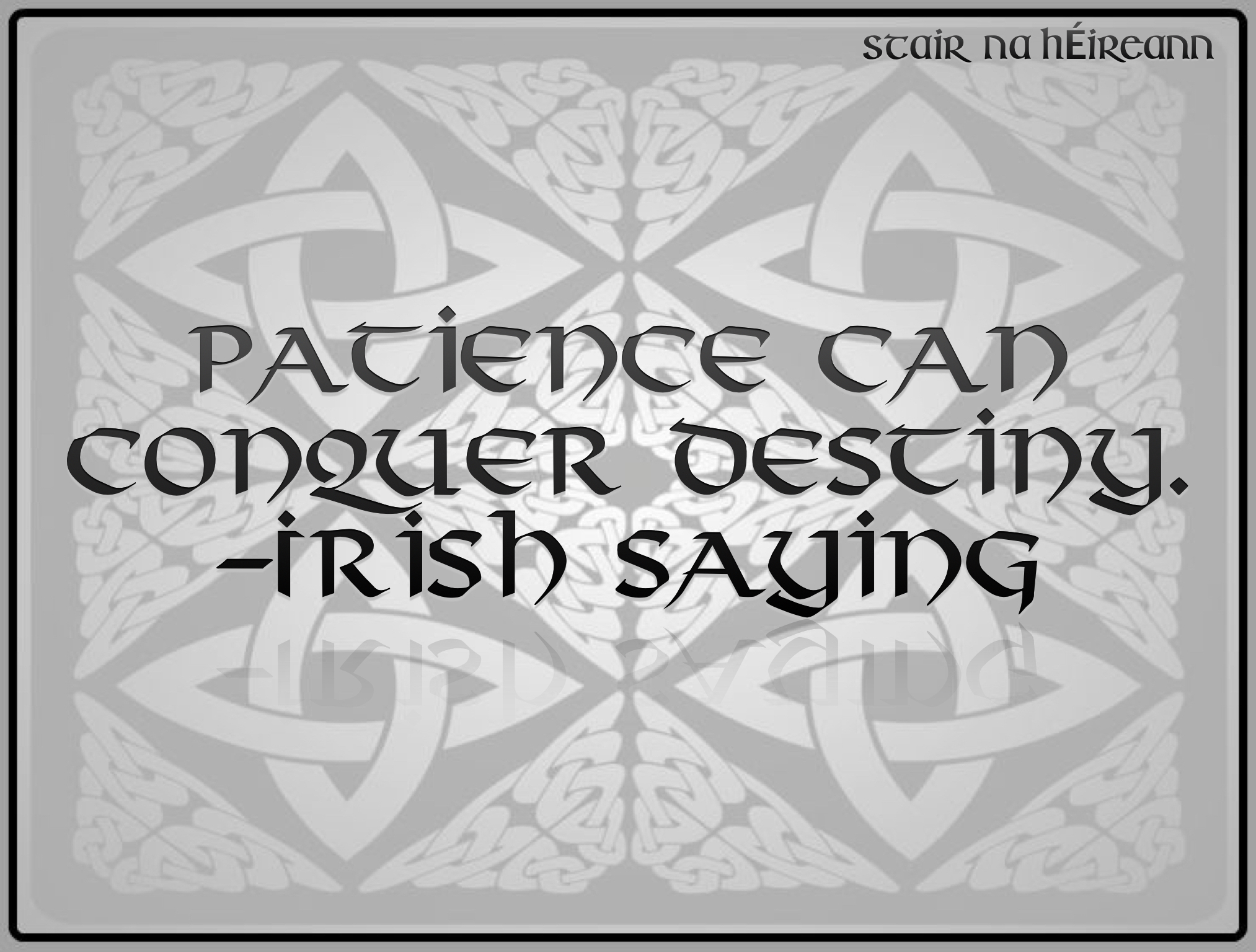 Patience can conquer destiny. –Irish saying – Stair na hÉireann ...
